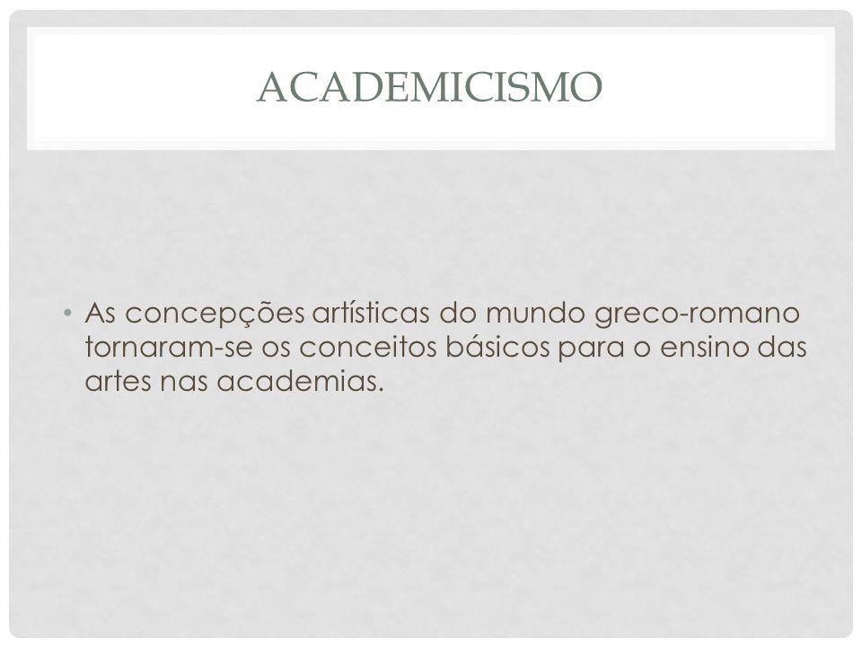 ACADEMICISMO • As concepções artísticas do mundo greco-romano tornaram-se os conceitos básicos para o ensino das artes nas academias.