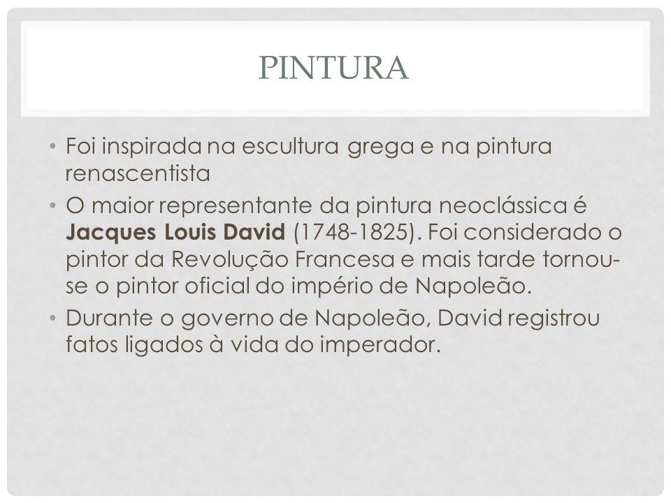 PINTURA • Foi inspirada na escultura grega e na pintura renascentista • O maior representante da pintura neoclássica é Jacques Louis David (1748-1825).
