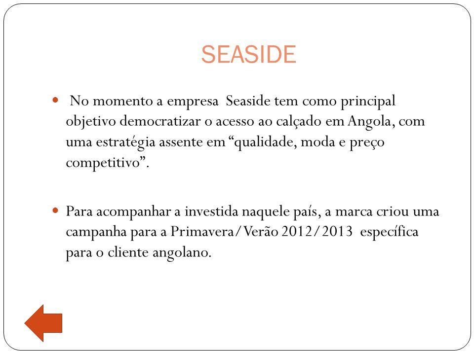 SEASIDE  No momento a empresa Seaside tem como principal objetivo democratizar o acesso ao calçado em Angola, com uma estratégia assente em qualidade, moda e preço competitivo .