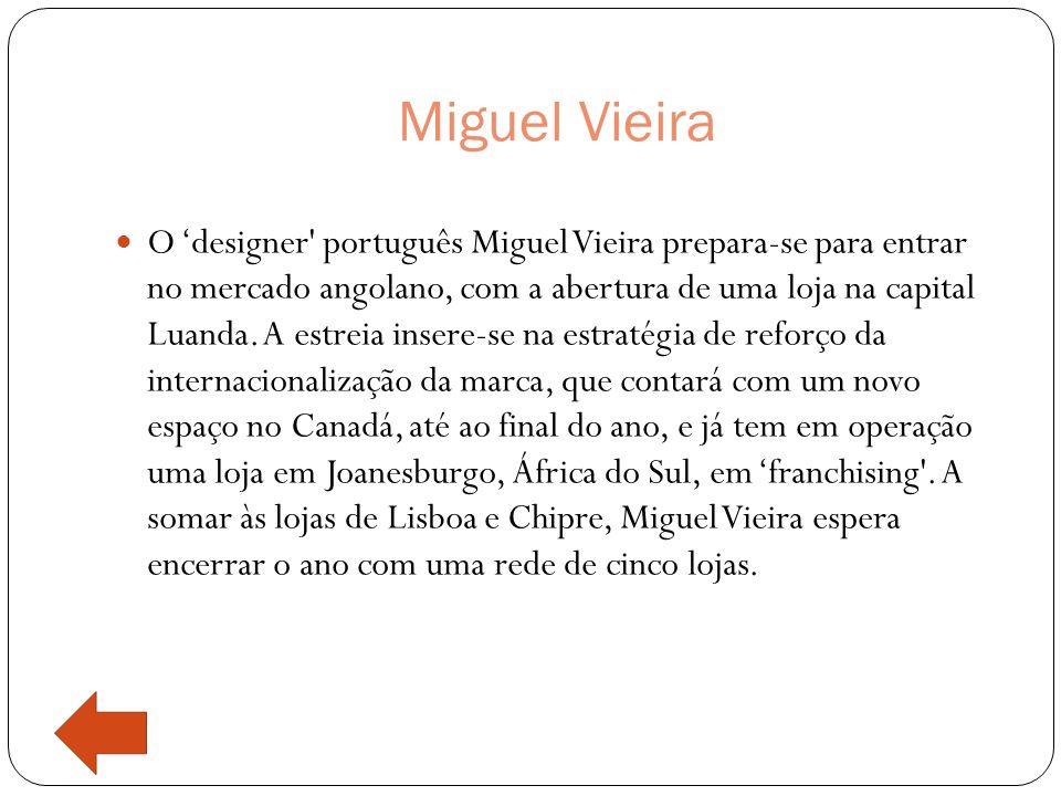 Miguel Vieira  O 'designer português Miguel Vieira prepara-se para entrar no mercado angolano, com a abertura de uma loja na capital Luanda.