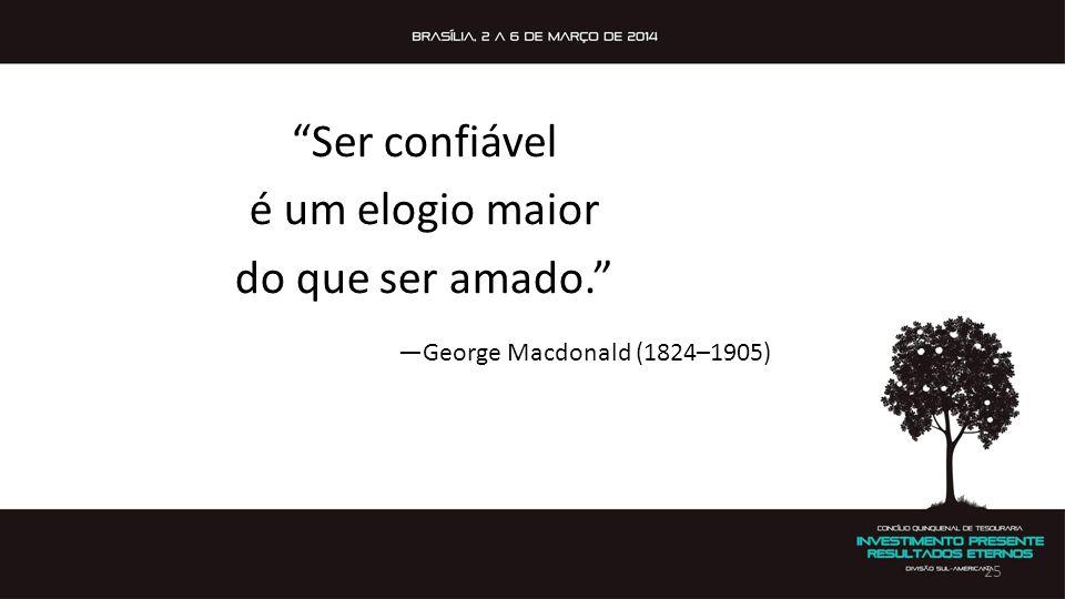 """""""Ser confiável é um elogio maior do que ser amado."""" —George Macdonald (1824–1905) 25"""