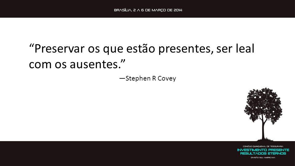 """""""Preservar os que estão presentes, ser leal com os ausentes."""" —Stephen R Covey"""
