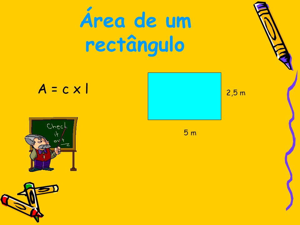 Área de um rectângulo A = 5 x 2,5 A = 12,5 m 2 5 m 2,5 m