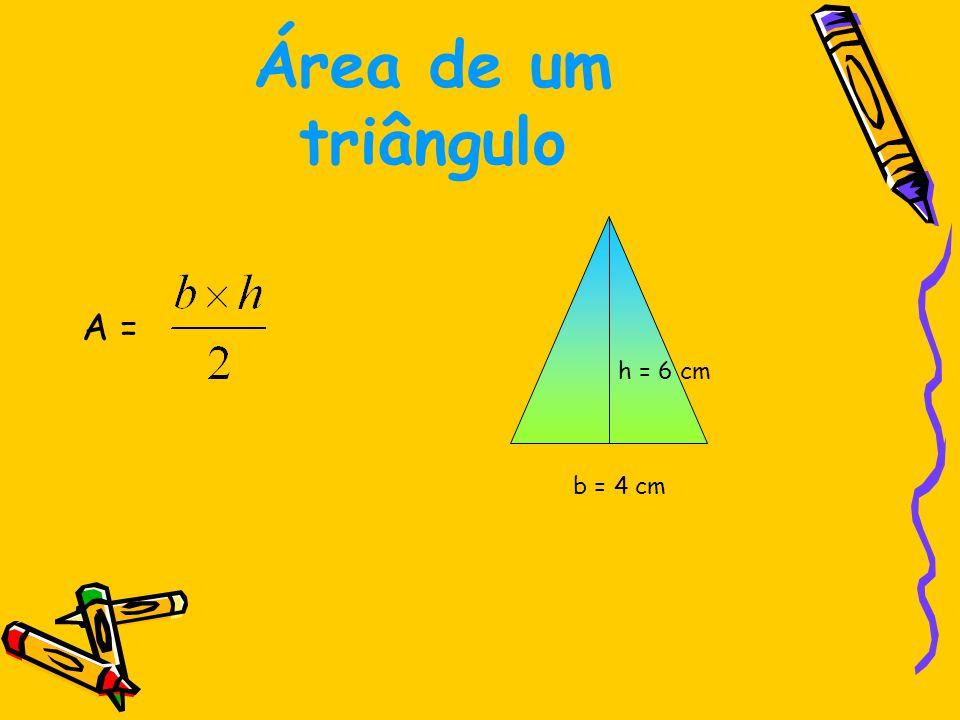 Área de um triângulo A = A = A = 12 cm 2 b = 4 cm h = 6 cm