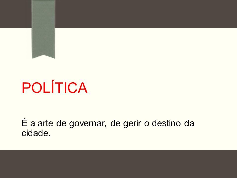 POLÍTICA É a arte de governar, de gerir o destino da cidade.