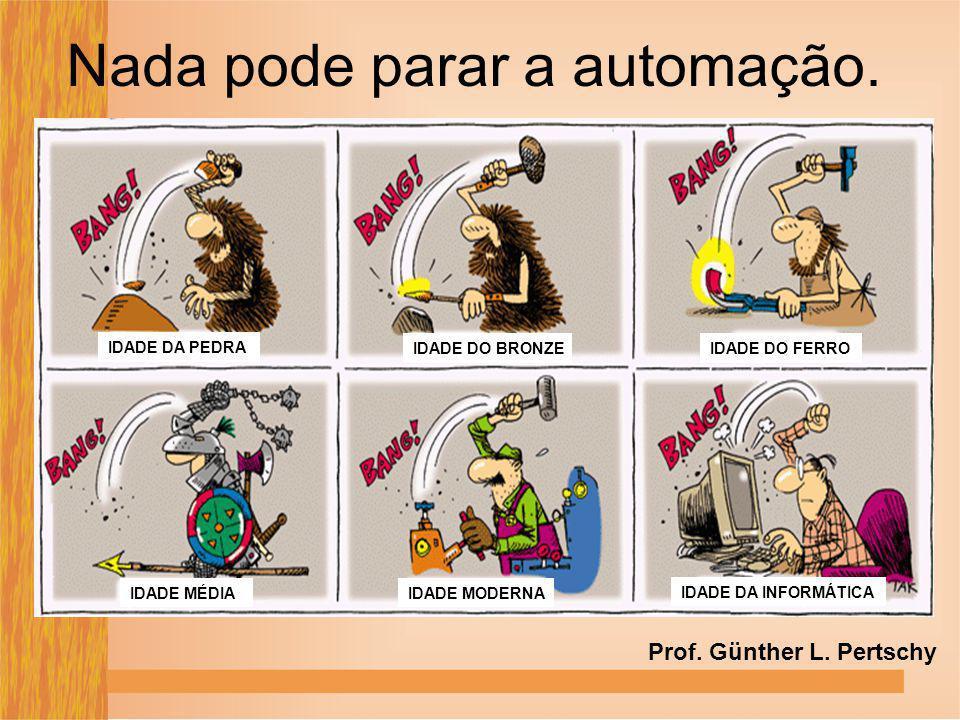 Nada pode parar a automação. IDADE DA PEDRA IDADE DO BRONZEIDADE DO FERRO IDADE MÉDIAIDADE MODERNA IDADE DA INFORMÁTICA Prof. Günther L. Pertschy