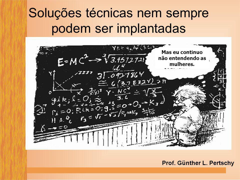 Soluções técnicas nem sempre podem ser implantadas Mas eu continuo não entendendo as mulheres. Prof. Günther L. Pertschy