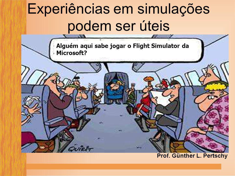 Experiências em simulações podem ser úteis Alguém aqui sabe jogar o Flight Simulator da Microsoft? Prof. Günther L. Pertschy