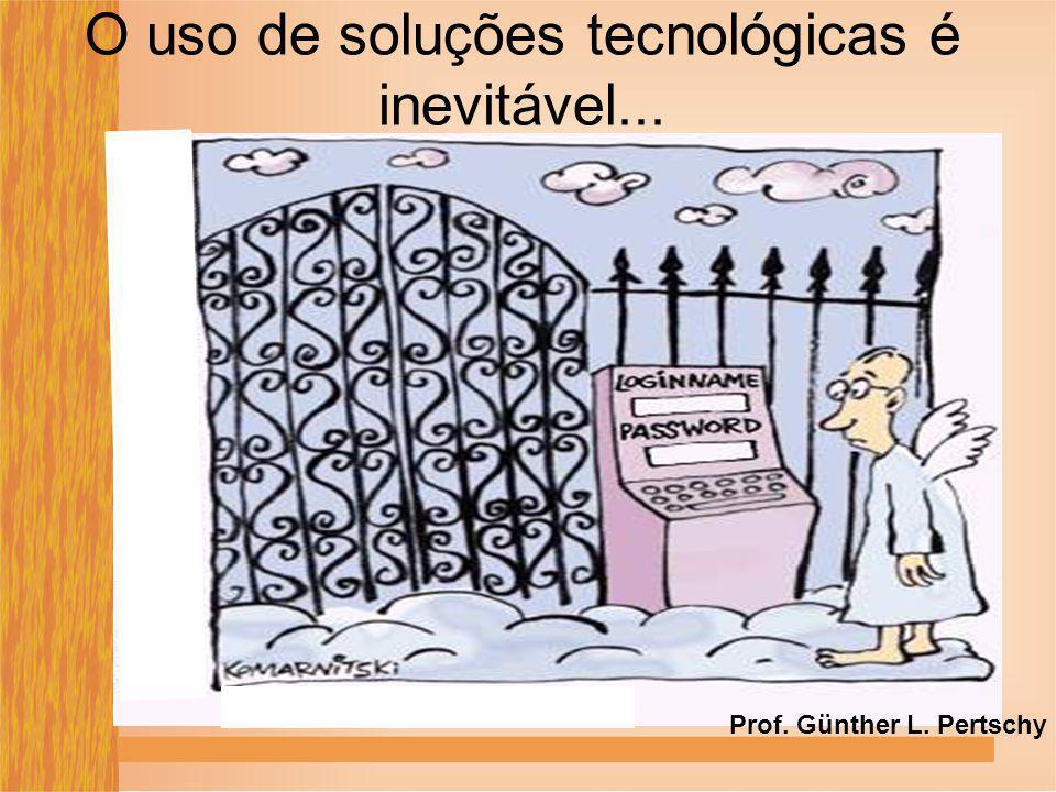 O uso de soluções tecnológicas é inevitável... Prof. Günther L. Pertschy