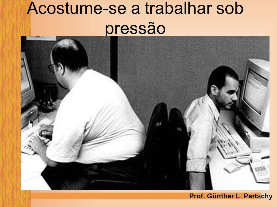 Acostume-se a trabalhar sob pressão Prof. Günther L. Pertschy