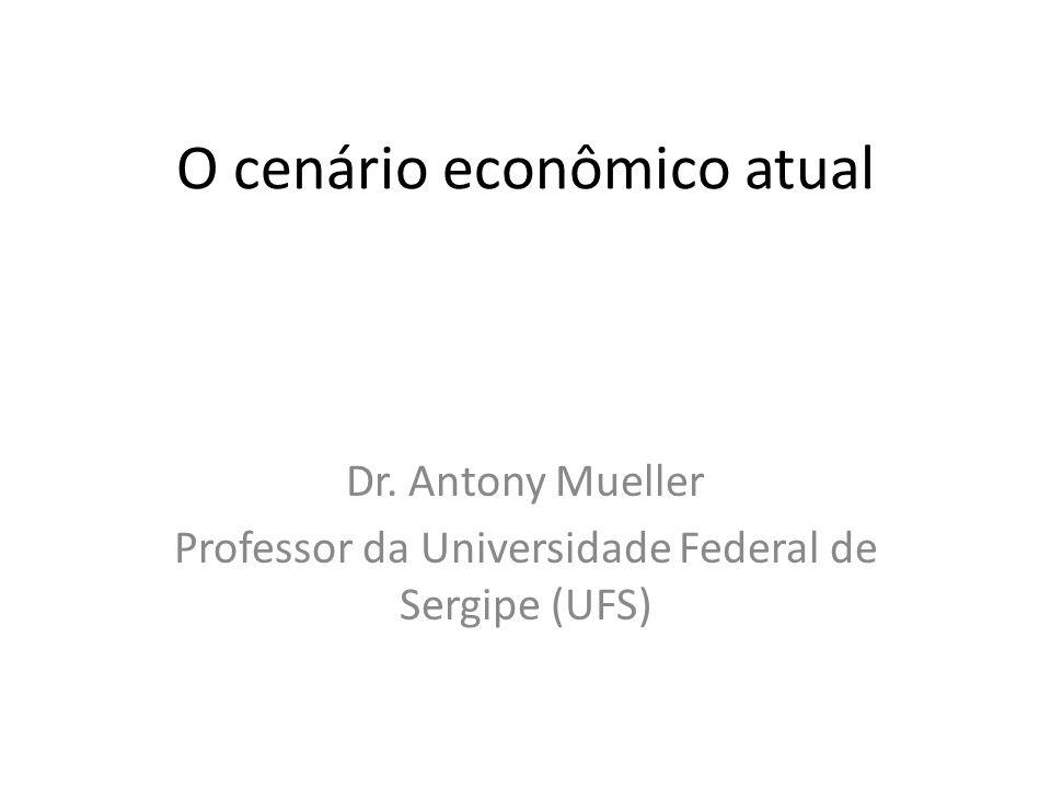 O cenário econômico atual Dr. Antony Mueller Professor da Universidade Federal de Sergipe (UFS)