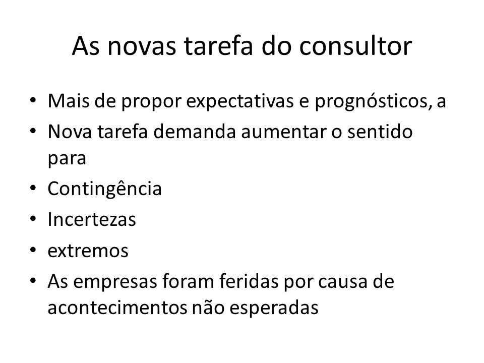 As novas tarefa do consultor • Mais de propor expectativas e prognósticos, a • Nova tarefa demanda aumentar o sentido para • Contingência • Incertezas