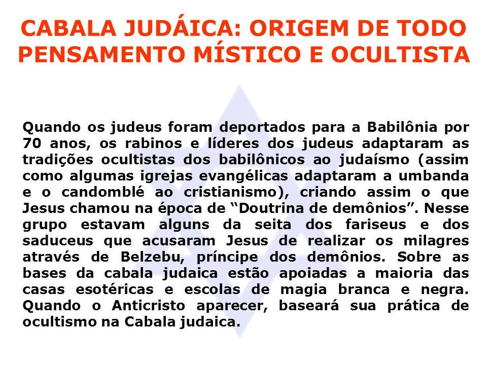 CABALA JUDÁICA: ORIGEM DE TODO PENSAMENTO MÍSTICO E OCULTISTA Quando os judeus foram deportados para a Babilônia por 70 anos, os rabinos e líderes dos judeus adaptaram as tradições ocultistas dos babilônicos ao judaísmo (assim como algumas igrejas evangélicas adaptaram a umbanda e o candomblé ao cristianismo), criando assim o que Jesus chamou na época de Doutrina de demônios .