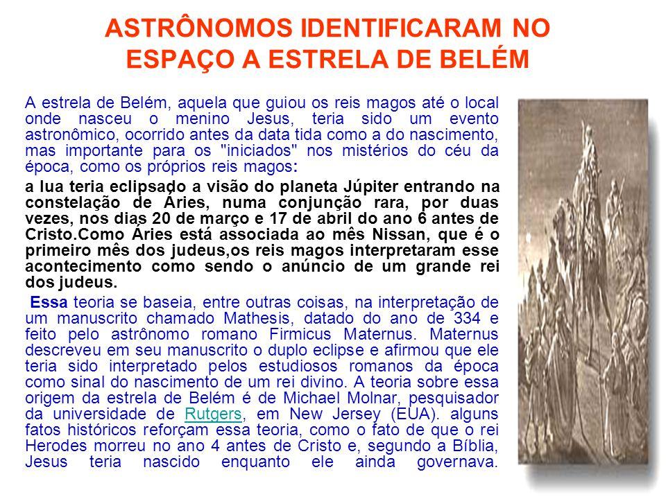 ASTRÔNOMOS IDENTIFICARAM NO ESPAÇO A ESTRELA DE BELÉM A estrela de Belém, aquela que guiou os reis magos até o local onde nasceu o menino Jesus, teria sido um evento astronômico, ocorrido antes da data tida como a do nascimento, mas importante para os iniciados nos mistérios do céu da época, como os próprios reis magos: a lua teria eclipsado a visão do planeta Júpiter entrando na constelação de Áries, numa conjunção rara, por duas vezes, nos dias 20 de março e 17 de abril do ano 6 antes de Cristo.Como Áries está associada ao mês Nissan, que é o primeiro mês dos judeus,os reis magos interpretaram esse acontecimento como sendo o anúncio de um grande rei dos judeus.