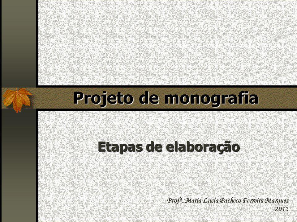 Projeto de monografia Etapas de elaboração Profª.:Maria Lucia Pacheco Ferreira Marques 2012
