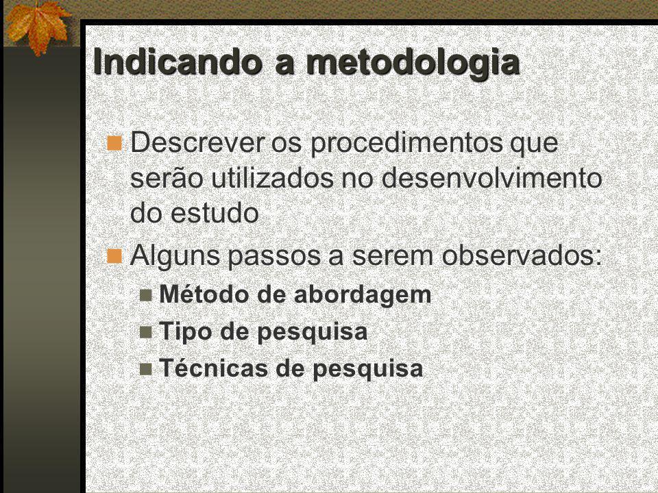 Indicando a metodologia  Descrever os procedimentos que serão utilizados no desenvolvimento do estudo  Alguns passos a serem observados:  Método de abordagem  Tipo de pesquisa  Técnicas de pesquisa