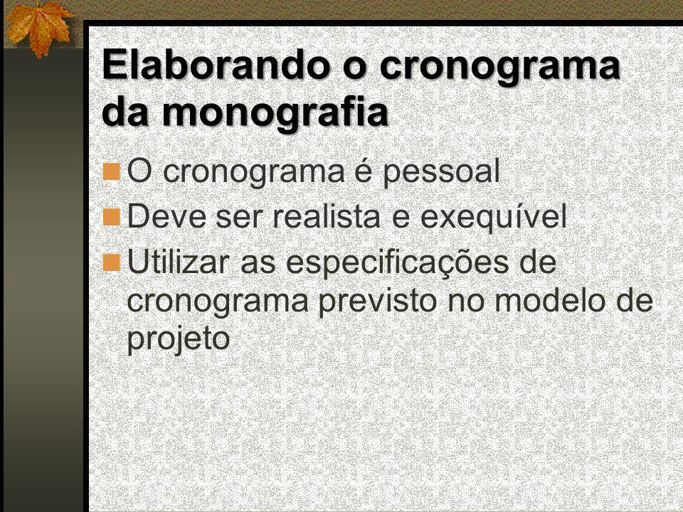 Elaborando o cronograma da monografia  O cronograma é pessoal  Deve ser realista e exequível  Utilizar as especificações de cronograma previsto no modelo de projeto
