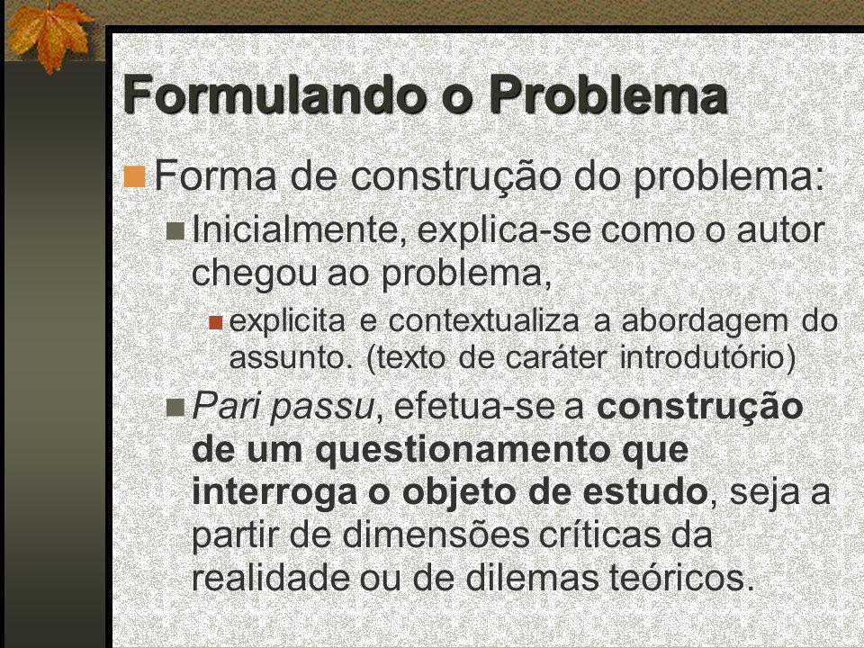 Formulando o Problema  Forma de construção do problema:  Inicialmente, explica-se como o autor chegou ao problema,  explicita e contextualiza a abordagem do assunto.