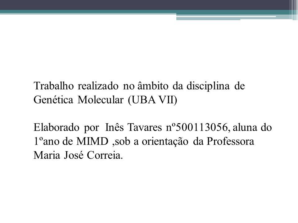 Trabalho realizado no âmbito da disciplina de Genética Molecular (UBA VII) Elaborado por Inês Tavares nº500113056, aluna do 1ºano de MIMD,sob a orient