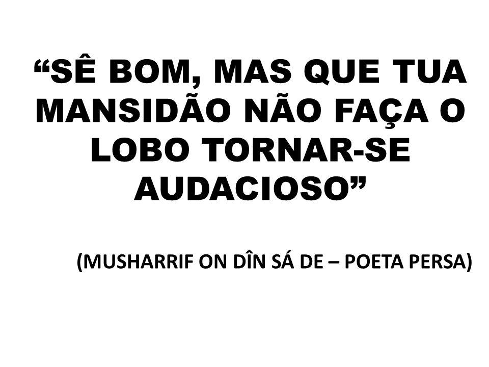 """""""SÊ BOM, MAS QUE TUA MANSIDÃO NÃO FAÇA O LOBO TORNAR-SE AUDACIOSO"""" (MUSHARRIF ON DÎN SÁ DE – POETA PERSA)"""