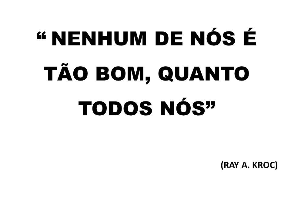 """"""" NENHUM DE NÓS É TÃO BOM, QUANTO TODOS NÓS"""" (RAY A. KROC)"""