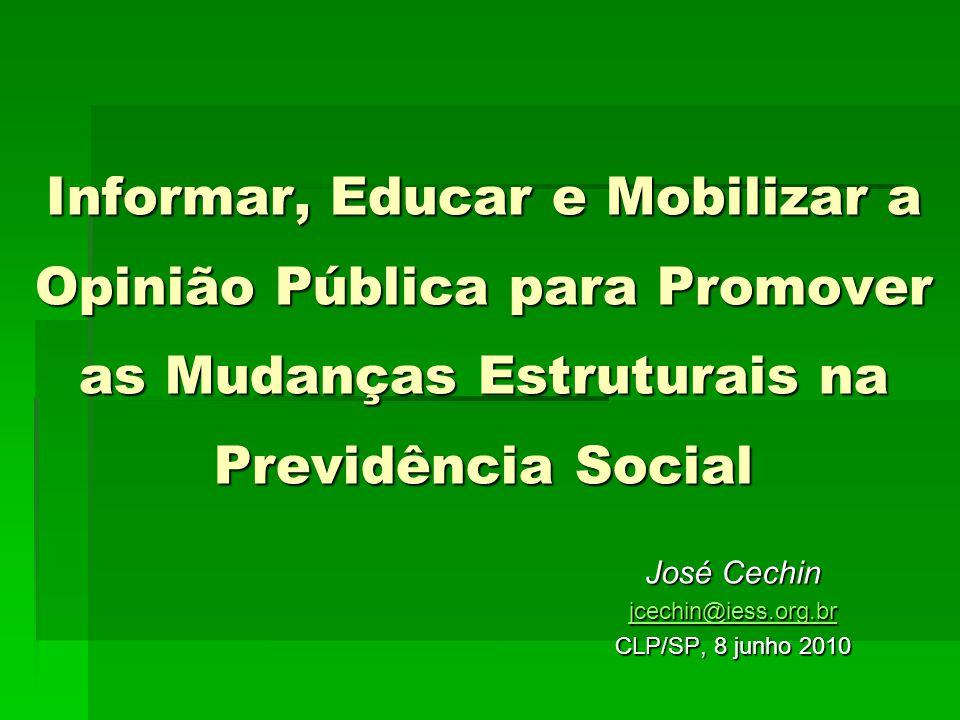 Informar, Educar e Mobilizar a Opinião Pública para Promover as Mudanças Estruturais na Previdência Social José Cechin jcechin@iess.org.br CLP/SP, 8 junho 2010