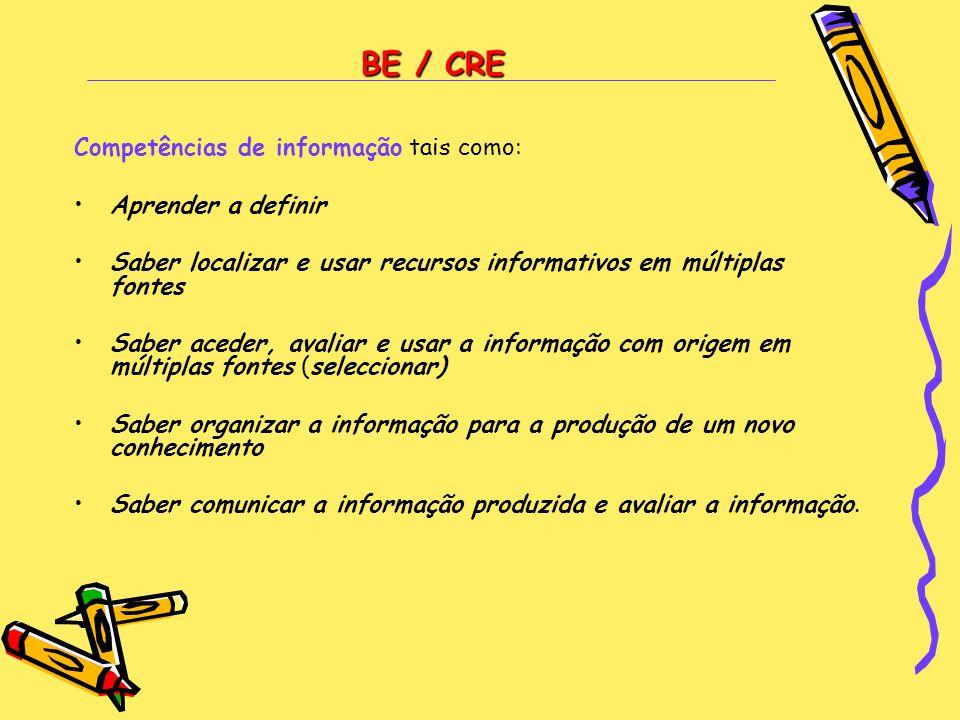 BE / CRE Competências de informação tais como: •Aprender a definir •Saber localizar e usar recursos informativos em múltiplas fontes •Saber aceder, av