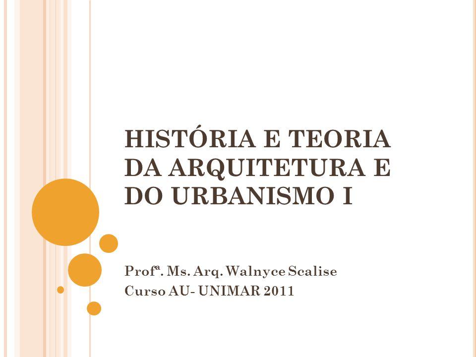 HISTÓRIA E TEORIA DA ARQUITETURA E DO URBANISMO I Profª. Ms. Arq. Walnyce Scalise Curso AU- UNIMAR 2011