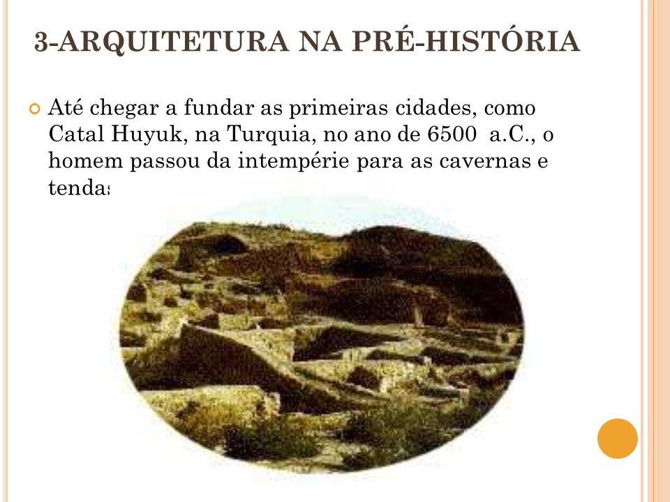 3-ARQUITETURA NA PRÉ-HISTÓRIA Até chegar a fundar as primeiras cidades, como Catal Huyuk, na Turquia, no ano de 6500 a.C., o homem passou da intempéri