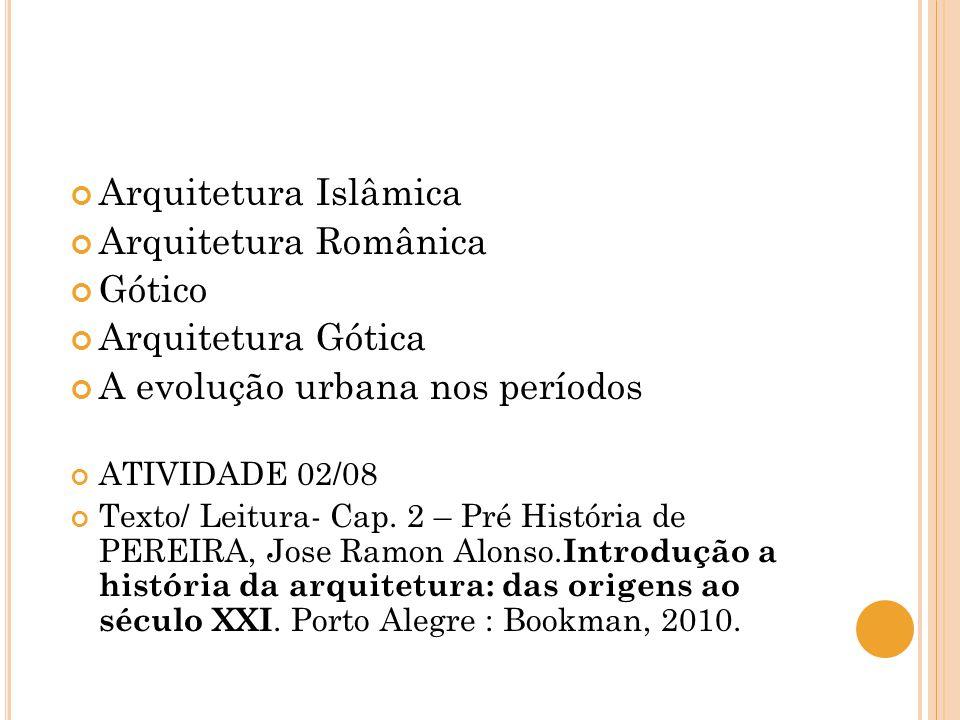 Arquitetura Islâmica Arquitetura Românica Gótico Arquitetura Gótica A evolução urbana nos períodos ATIVIDADE 02/08 Texto/ Leitura- Cap. 2 – Pré Histór