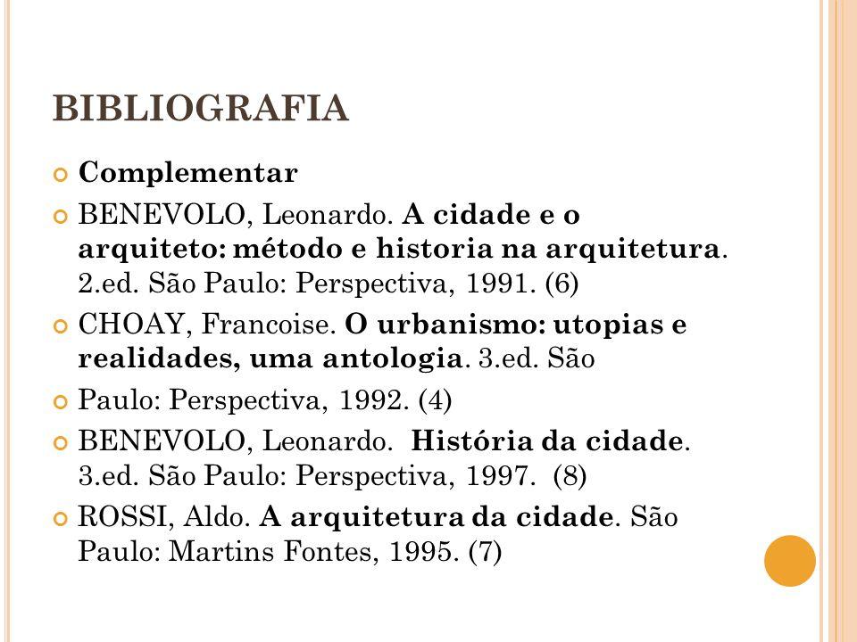 BIBLIOGRAFIA Complementar BENEVOLO, Leonardo. A cidade e o arquiteto: método e historia na arquitetura. 2.ed. São Paulo: Perspectiva, 1991. (6) CHOAY,