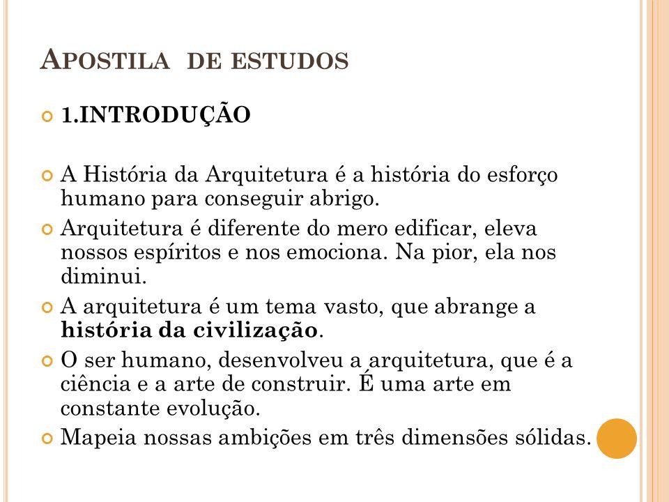 A POSTILA DE ESTUDOS 1.INTRODUÇÃO A História da Arquitetura é a história do esforço humano para conseguir abrigo. Arquitetura é diferente do mero edif