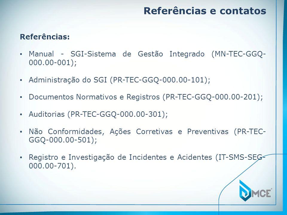 Referências e contatos Referências: • Manual - SGI-Sistema de Gestão Integrado (MN-TEC-GGQ- 000.00-001); • Administração do SGI (PR-TEC-GGQ-000.00-101); • Documentos Normativos e Registros (PR-TEC-GGQ-000.00-201); • Auditorias (PR-TEC-GGQ-000.00-301); • Não Conformidades, Ações Corretivas e Preventivas (PR-TEC- GGQ-000.00-501); • Registro e Investigação de Incidentes e Acidentes (IT-SMS-SEG- 000.00-701).