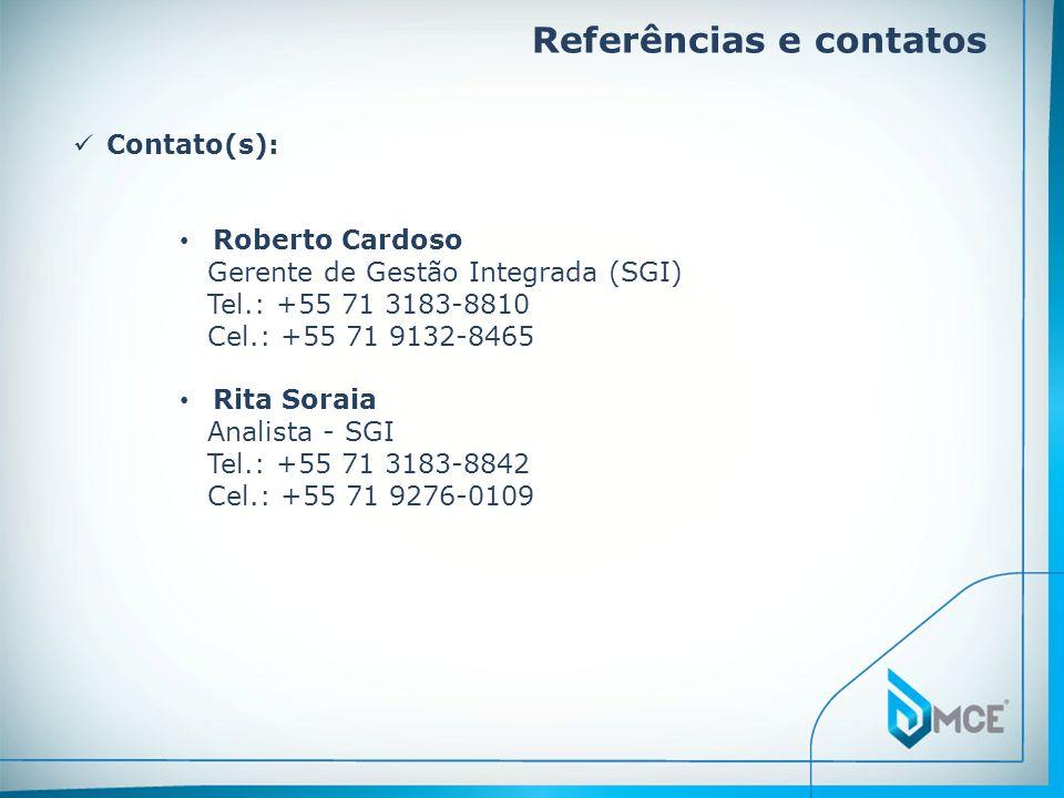 Referências e contatos  Contato(s): • Roberto Cardoso Gerente de Gestão Integrada (SGI) Tel.: +55 71 3183-8810 Cel.: +55 71 9132-8465 • Rita Soraia Analista - SGI Tel.: +55 71 3183-8842 Cel.: +55 71 9276-0109