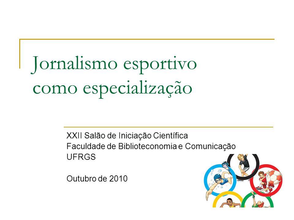 Jornalismo esportivo como especialização XXII Salão de Iniciação Científica Faculdade de Biblioteconomia e Comunicação UFRGS Outubro de 2010