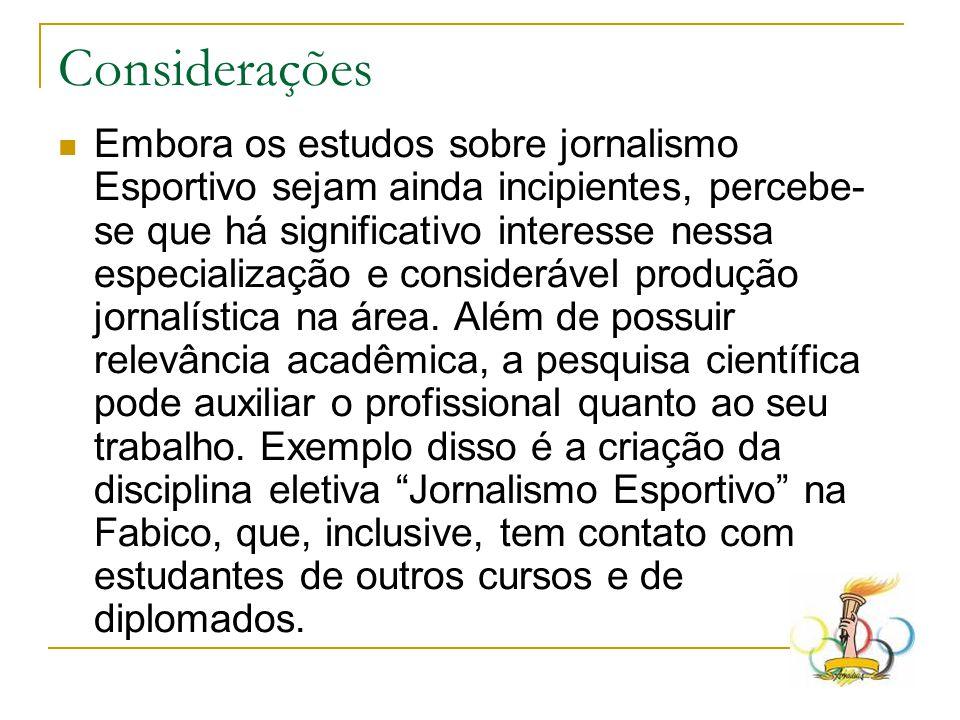Considerações  Embora os estudos sobre jornalismo Esportivo sejam ainda incipientes, percebe- se que há significativo interesse nessa especialização e considerável produção jornalística na área.
