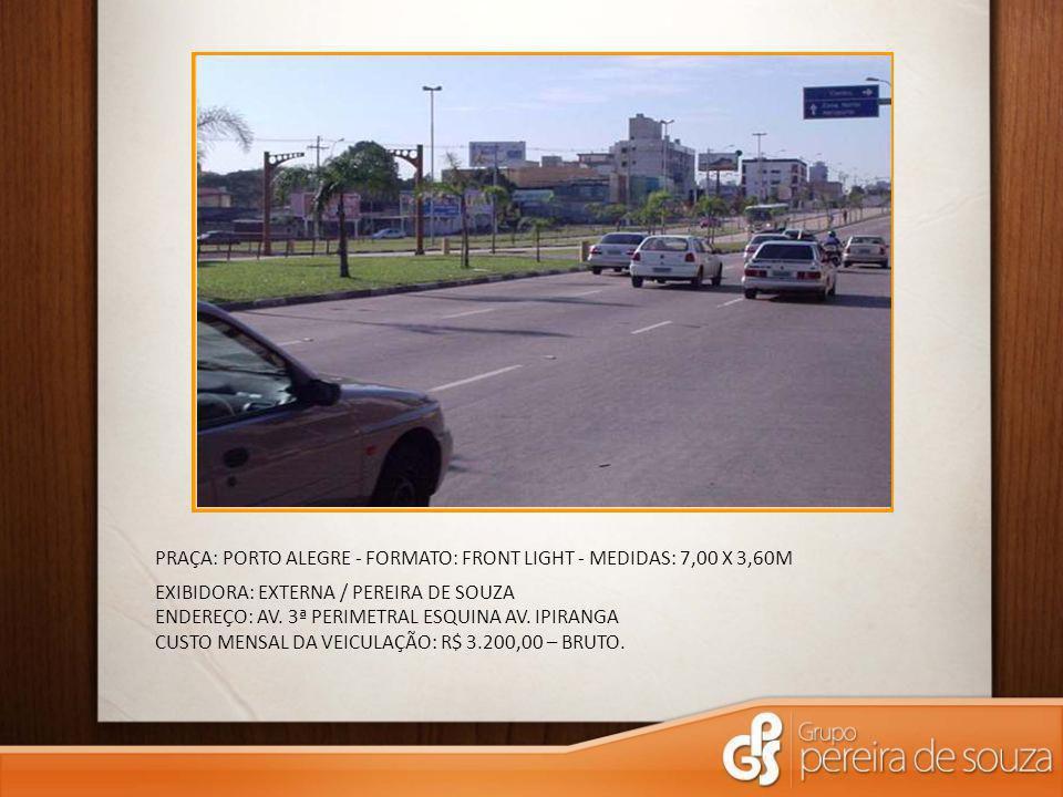 PRAÇA: PORTO ALEGRE - FORMATO: FRONT LIGHT - MEDIDAS: 7,00 X 3,60M EXIBIDORA: PDV MÍDIA / PEREIRA DE SOUZA ENDEREÇO: AV.