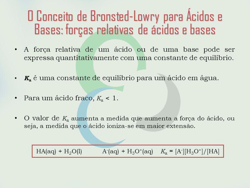 O Conceito de Bronsted-Lowry para Ácidos e Bases: forças relativas de ácidos e bases • A força relativa de um ácido ou de uma base pode ser expressa quantitativamente com uma constante de equilíbrio.