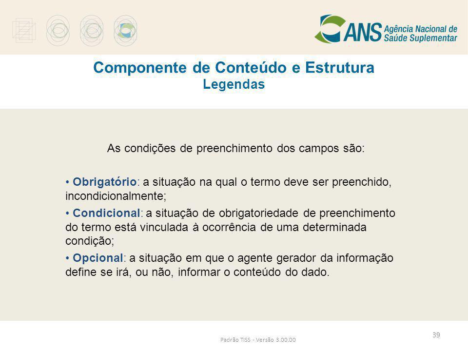 Padrão TISS - Versão 3.00.00 Componente de Conteúdo e Estrutura Legendas As condições de preenchimento dos campos são: • Obrigatório: a situação na qu