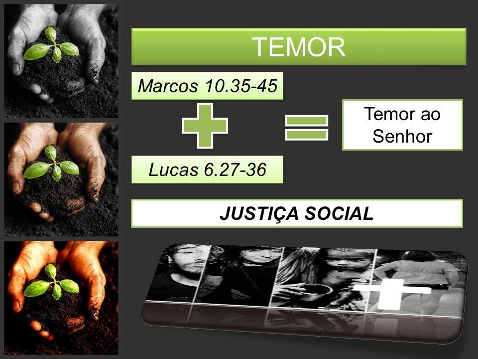TEMOR Marcos 10.35-45 Lucas 6.27-36 Temor ao Senhor JUSTIÇA SOCIAL