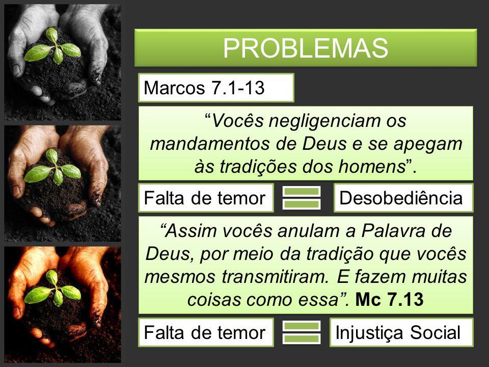 PROBLEMAS Marcos 7.1-13 Vocês negligenciam os mandamentos de Deus e se apegam às tradições dos homens .