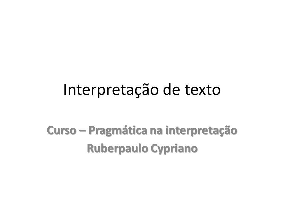 Interpretação de texto Curso – Pragmática na interpretação Ruberpaulo Cypriano