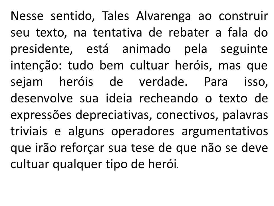Nesse sentido, Tales Alvarenga ao construir seu texto, na tentativa de rebater a fala do presidente, está animado pela seguinte intenção: tudo bem cul