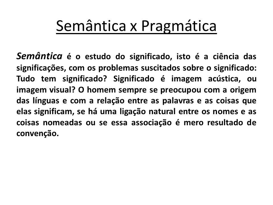 Semântica x Pragmática Semântica é o estudo do significado, isto é a ciência das significações, com os problemas suscitados sobre o significado: Tudo
