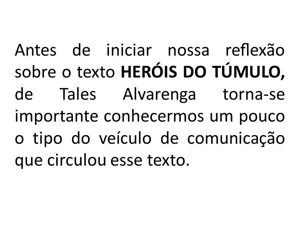 Antes de iniciar nossa reflexão sobre o texto HERÓIS DO TÚMULO, de Tales Alvarenga torna-se importante conhecermos um pouco o tipo do veículo de comuni