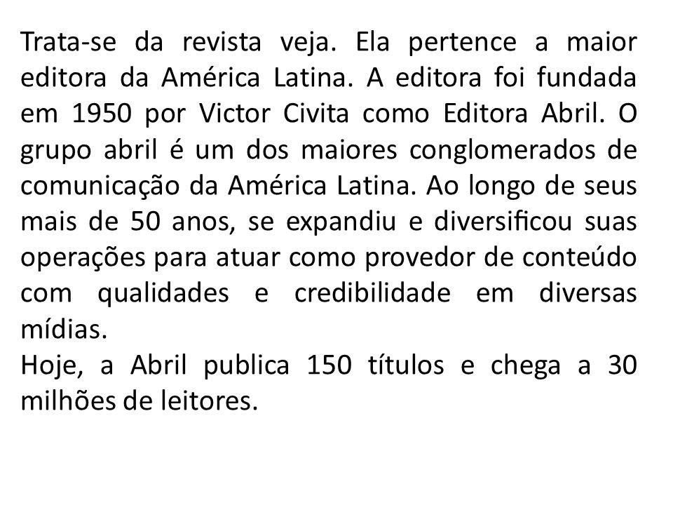 Trata-se da revista veja. Ela pertence a maior editora da América Latina. A editora foi fundada em 1950 por Victor Civita como Editora Abril. O grupo