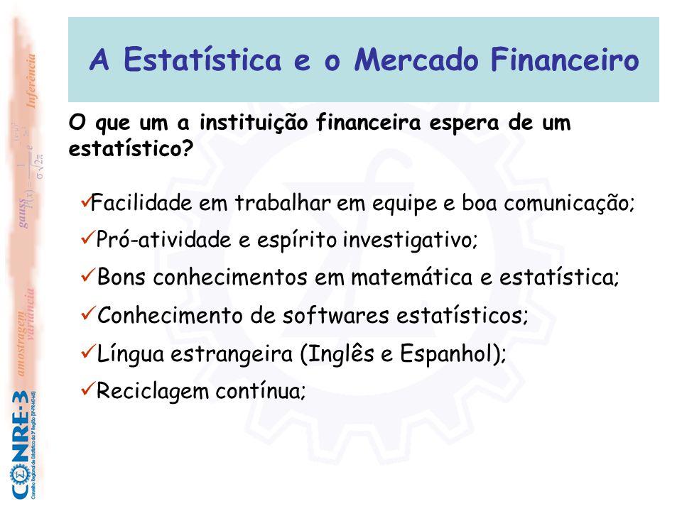 A Estatística e o Mercado Financeiro O que um a instituição financeira espera de um estatístico?  Facilidade em trabalhar em equipe e boa comunicação
