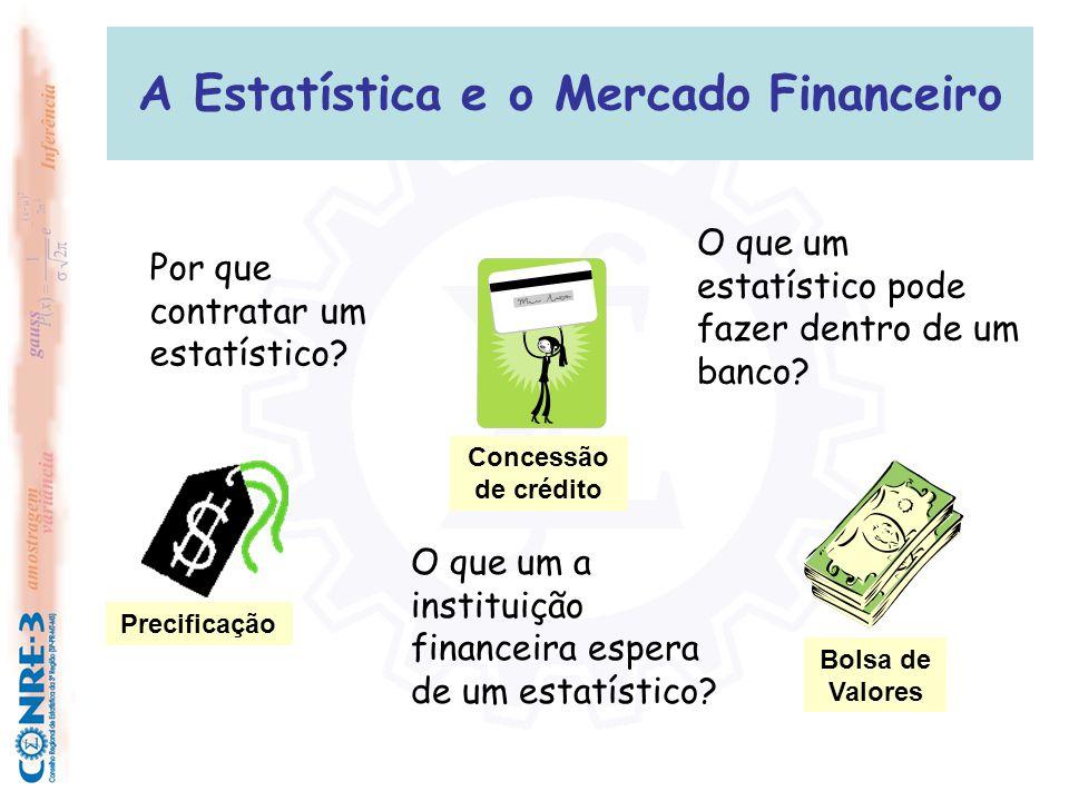 A Estatística e o Mercado Financeiro Concessão de crédito Precificação Bolsa de Valores Por que contratar um estatístico? O que um estatístico pode fa