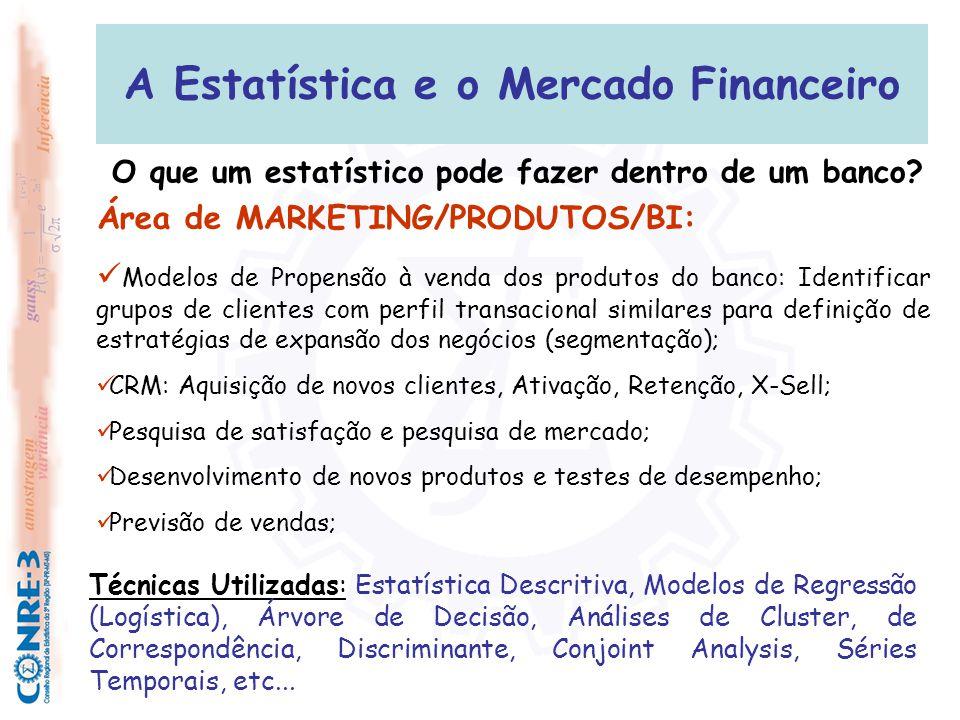 A Estatística e o Mercado Financeiro Área de FRAUDE:  Desenvolvimento de modelos anti-fraude;  Análise de transações mais fraudulentas; RECURSOS HUMANDOS:  Pesquisas de satisfação de funcionários; Desenvolvimento de campanhas motivacionais; Área de QUALIDADE/ATENDIMENTO  Pesquisas de satisfação de clientes;  Controle de qualidade dos processos bancários: entrega de documentos, talão de cheques, abertura e encerramento de contas; O que um estatístico pode fazer dentro de um banco?
