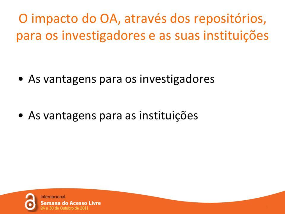 O impacto do OA, através dos repositórios, para os investigadores e as suas instituições •As vantagens para os investigadores •As vantagens para as instituições